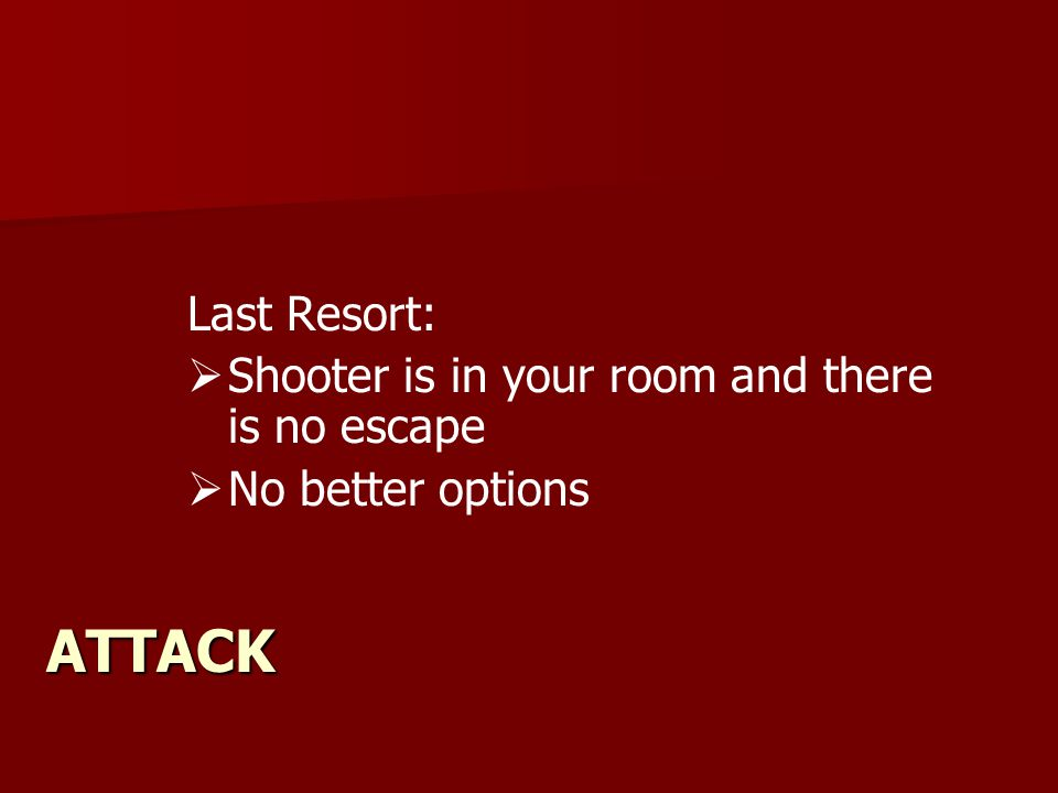 ATTACK Last Resort:   Shooter is in your room and there is no escape   No better options