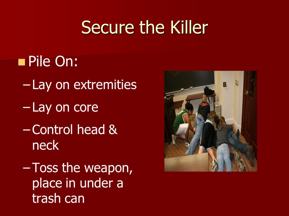 Secure the Killer Pile On: – –Lay on extremities – –Lay on core – –Control head & neck – –Toss the weapon, place in under a trash can