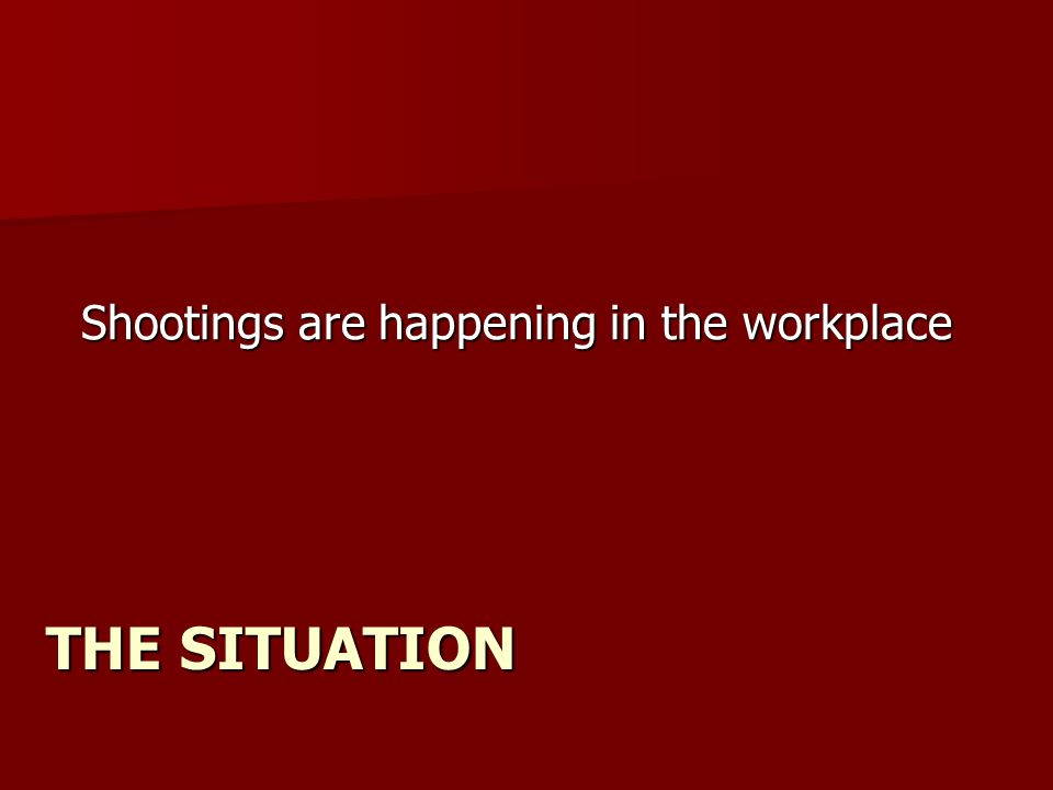 THE SITUATION Shootings are happening in the workplace