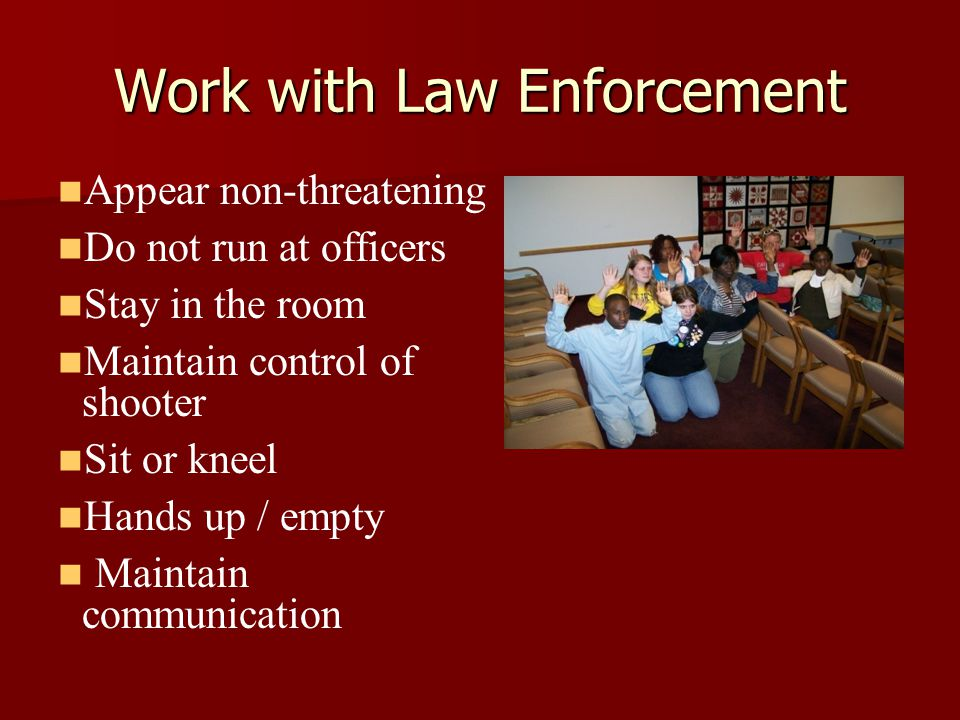 Work with Law Enforcement Appear non-threatening Do not run at officers Stay in the room Maintain control of shooter Sit or kneel Hands up / empty Maintain communication