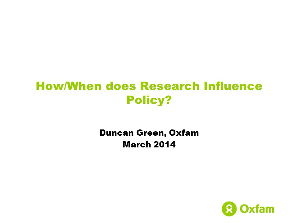 How/When does Research Influence Policy Duncan Green, Oxfam March 2014