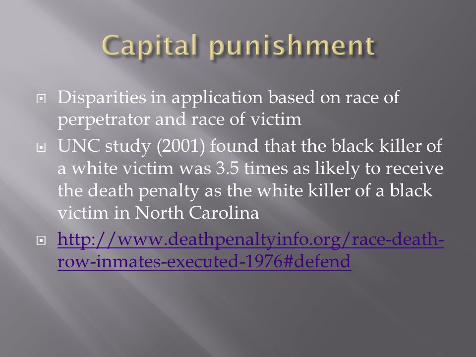  Disparities in application based on race of perpetrator and race of victim  UNC study (2001) found that the black killer of a white victim was 3.5 times as likely to receive the death penalty as the white killer of a black victim in North Carolina  http://www.deathpenaltyinfo.org/race-death- row-inmates-executed-1976#defend http://www.deathpenaltyinfo.org/race-death- row-inmates-executed-1976#defend