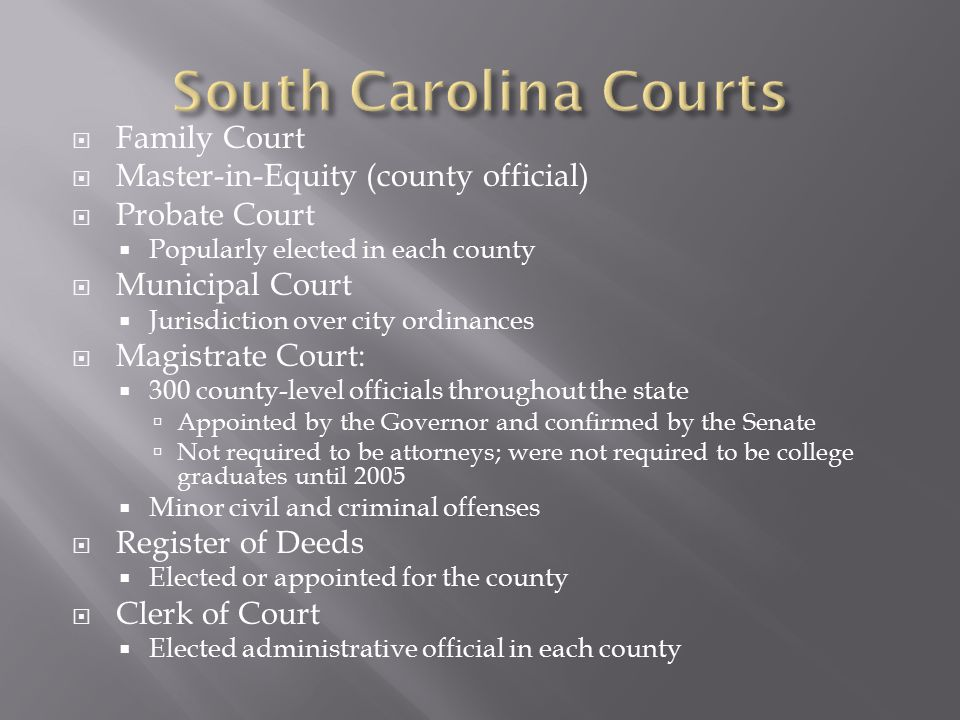  Family Court  Master-in-Equity (county official)  Probate Court  Popularly elected in each county  Municipal Court  Jurisdiction over city ordinances  Magistrate Court:  300 county-level officials throughout the state  Appointed by the Governor and confirmed by the Senate  Not required to be attorneys; were not required to be college graduates until 2005  Minor civil and criminal offenses  Register of Deeds  Elected or appointed for the county  Clerk of Court  Elected administrative official in each county