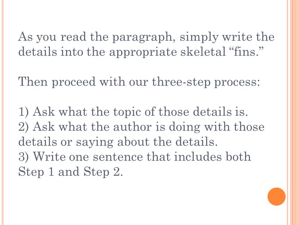 As you read the paragraph, simply write the details into the appropriate skeletal fins. Then proceed with our three-step process: 1) Ask what the topic of those details is.