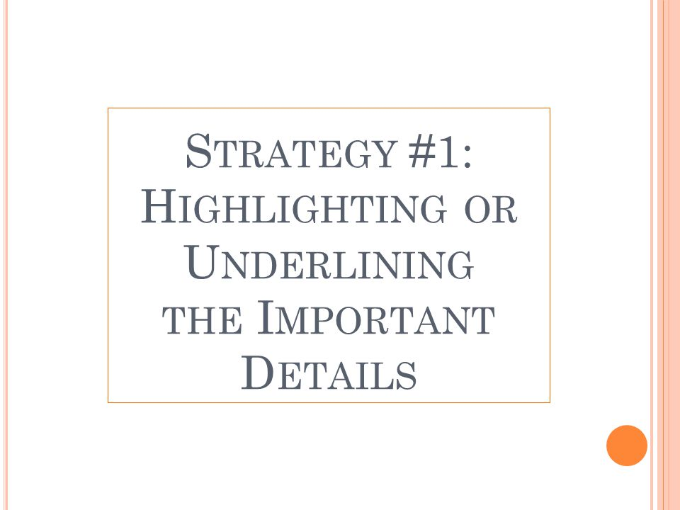 S TRATEGY #1: H IGHLIGHTING OR U NDERLINING THE I MPORTANT D ETAILS