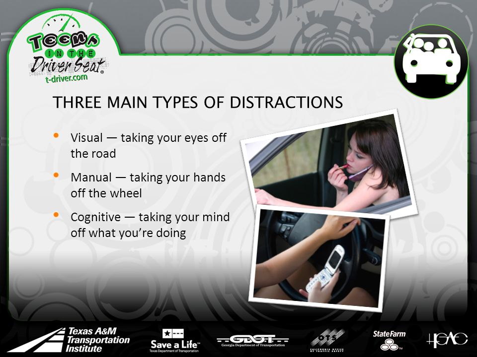 THREE MAIN TYPES OF DISTRACTIONS Visual — taking your eyes off the road Manual — taking your hands off the wheel Cognitive — taking your mind off what you're doing