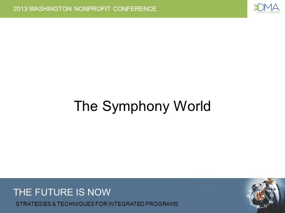 THE FUTURE IS NOW STRATEGIES & TECHNIQUES FOR INTEGRATED PROGRAMS 2013 WASHINGTON NONPROFIT CONFERENCE The Symphony World