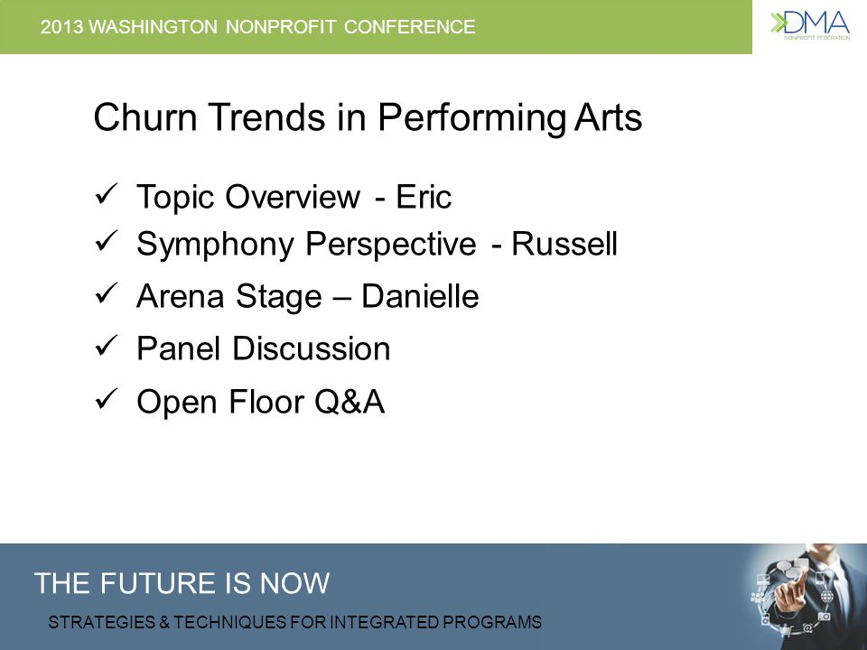 THE FUTURE IS NOW STRATEGIES & TECHNIQUES FOR INTEGRATED PROGRAMS 2013 WASHINGTON NONPROFIT CONFERENCE Changing the Season of Churn, Churn, Churn Eric Nelson, DCM Russell Jones, New York Philharmonic Danielle St.
