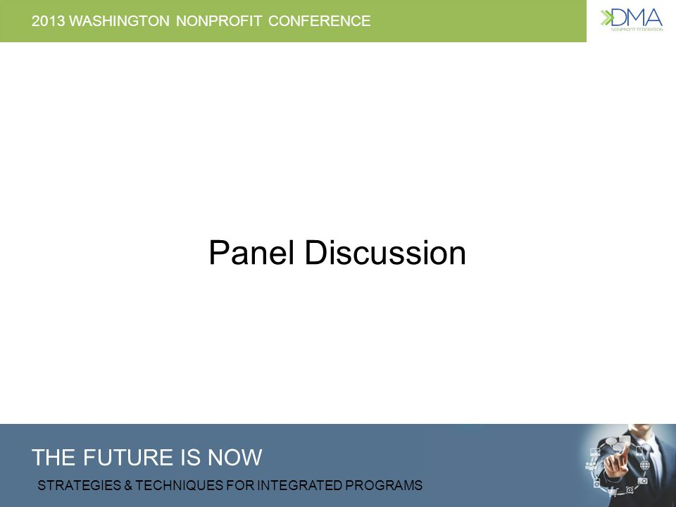 THE FUTURE IS NOW STRATEGIES & TECHNIQUES FOR INTEGRATED PROGRAMS 2013 WASHINGTON NONPROFIT CONFERENCE Panel Discussion