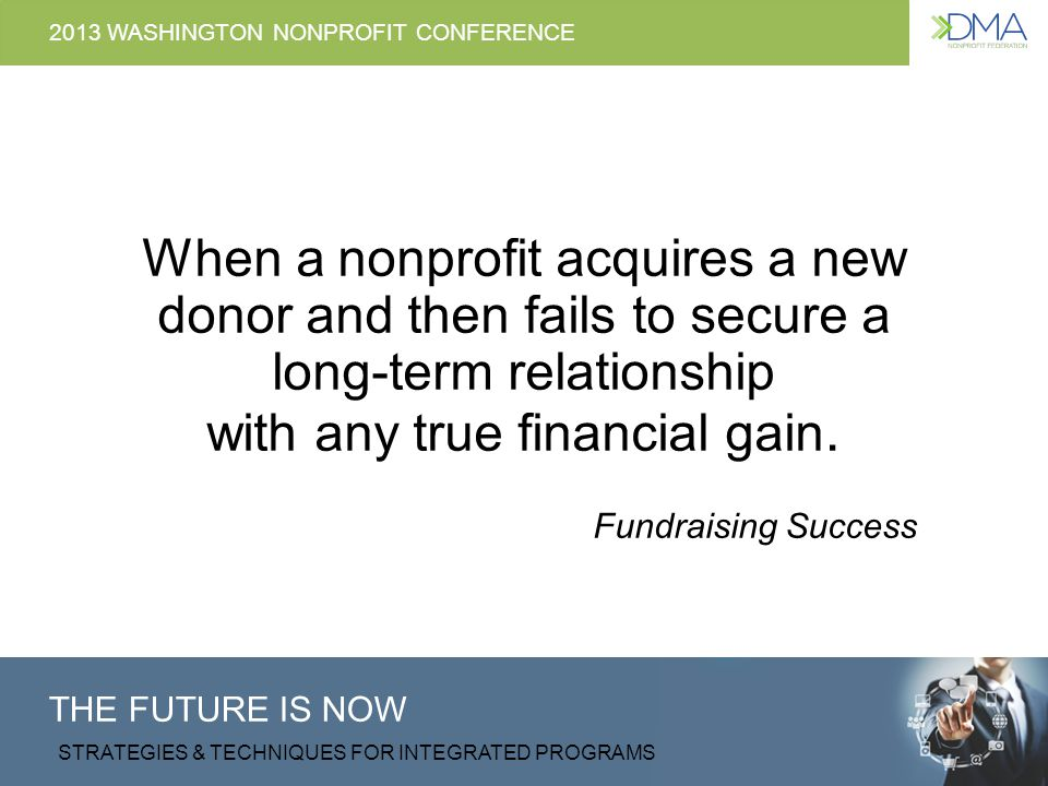 THE FUTURE IS NOW STRATEGIES & TECHNIQUES FOR INTEGRATED PROGRAMS 2013 WASHINGTON NONPROFIT CONFERENCE Increased Competition, Decreased Retention Competition for entertainment dollars continues to increase and population growth is no longer enough to counter declining arts and culture participation rates.