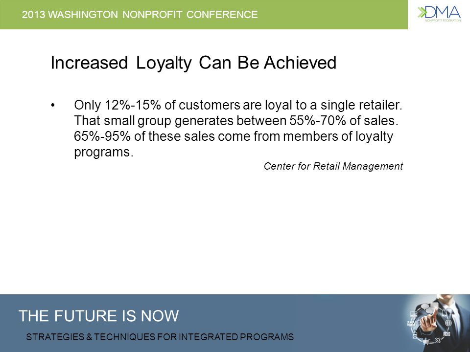 THE FUTURE IS NOW STRATEGIES & TECHNIQUES FOR INTEGRATED PROGRAMS 2013 WASHINGTON NONPROFIT CONFERENCE Increased Loyalty Can Be Achieved Why first-time donors give The right thing to do Help sustain the organization Could afford to Got a call/request