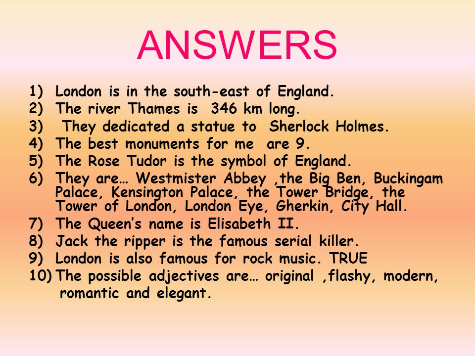 ANSWERS 1)London is in the south-east of England. 2)The river Thames is 346 km long.