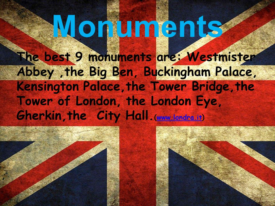 Monuments The best 9 monuments are: Westmister Abbey,the Big Ben, Buckingham Palace, Kensington Palace,the Tower Bridge,the Tower of London, the London Eye, Gherkin,the City Hall.