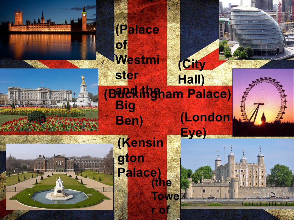 (Palace of Westmi ster and the Big Ben) (Buckingham Palace) (Kensin gton Palace) (the Towe r of Lond on) (London Eye) (City Hall)