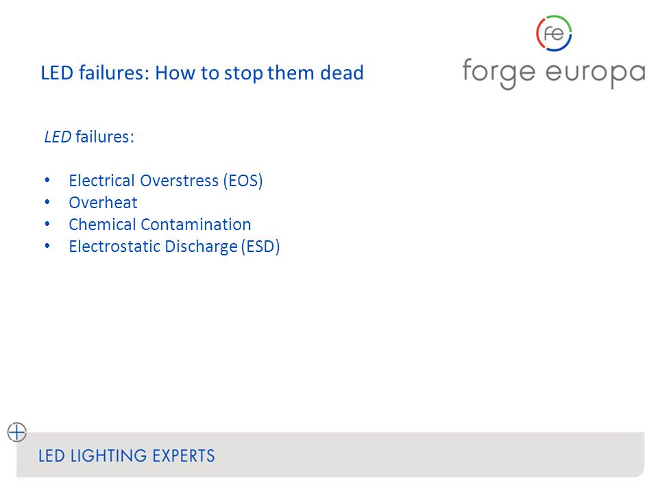 LED failures: How to stop them dead LED failures: Electrical Overstress (EOS) Overheat Chemical Contamination Electrostatic Discharge (ESD)