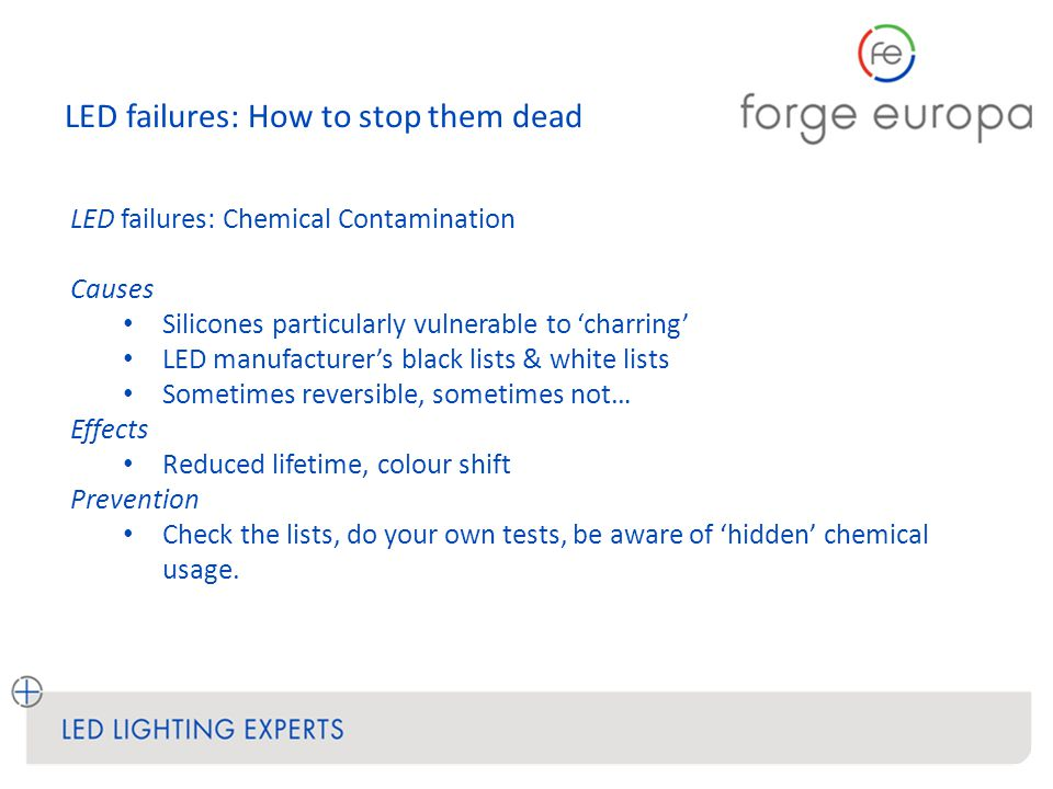 LED failures: How to stop them dead LED failures: Chemical Contamination Causes Silicones particularly vulnerable to 'charring' LED manufacturer's black lists & white lists Sometimes reversible, sometimes not… Effects Reduced lifetime, colour shift Prevention Check the lists, do your own tests, be aware of 'hidden' chemical usage.