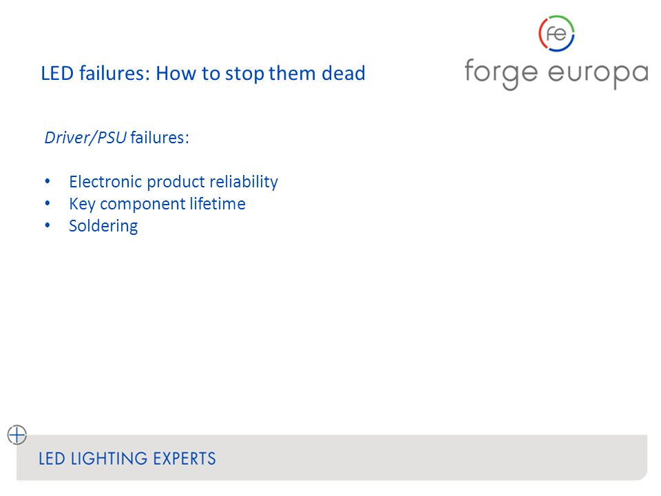 LED failures: How to stop them dead Driver/PSU failures: Electronic product reliability Key component lifetime Soldering