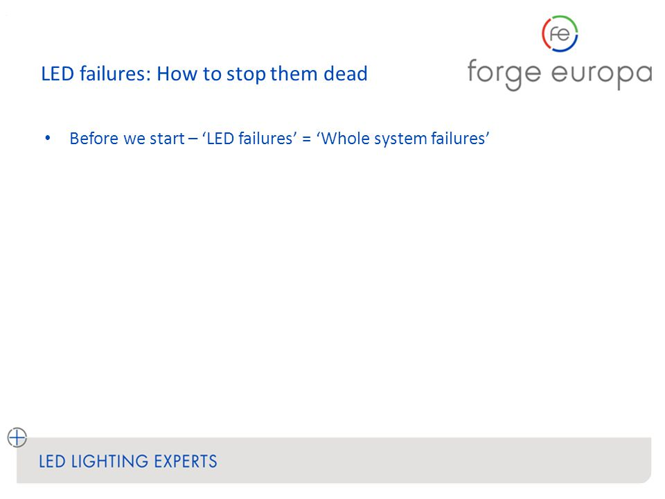 LED failures: How to stop them dead LED failures: Electrostatic Discharge Causes Rare due to protected LED components, good ESD handling, protection via circuitry BUT - can be latent… Effects Lights out Prevention Install & audit ESD handling procedures, design-in circuit protection