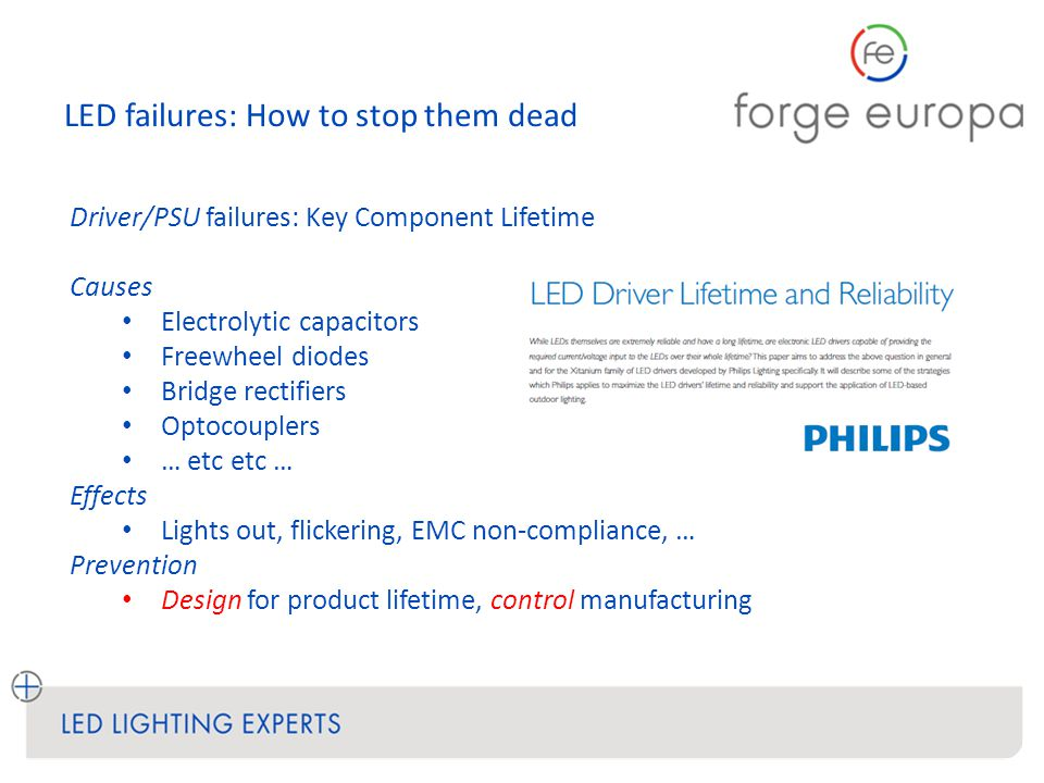 LED failures: How to stop them dead Driver/PSU failures: Key Component Lifetime Causes Electrolytic capacitors Freewheel diodes Bridge rectifiers Optocouplers … etc etc … Effects Lights out, flickering, EMC non-compliance, … Prevention Design for product lifetime, control manufacturing