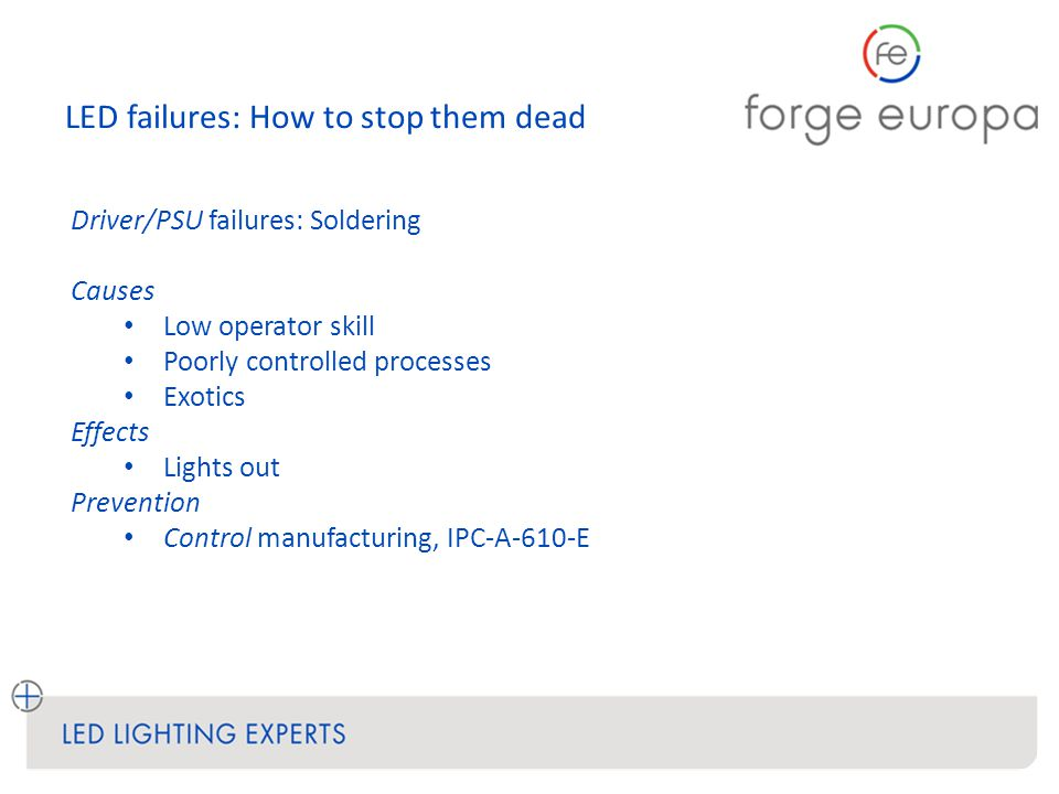 LED failures: How to stop them dead Driver/PSU failures: Soldering Causes Low operator skill Poorly controlled processes Exotics Effects Lights out Prevention Control manufacturing, IPC-A-610-E