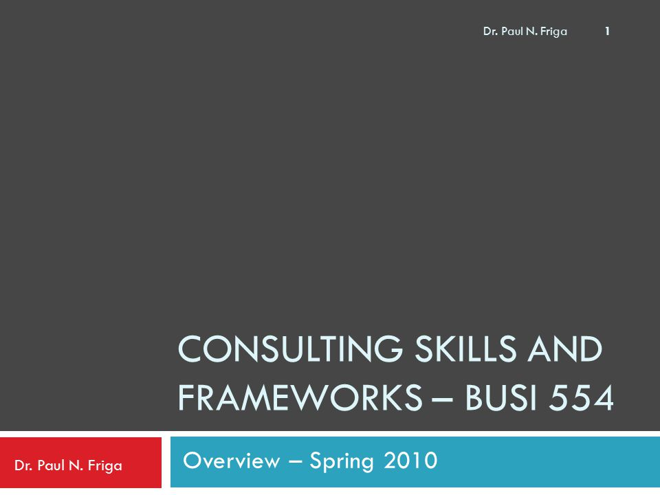 CONSULTING SKILLS AND FRAMEWORKS – BUSI 554 Overview – Spring 2010 Dr. Paul N. Friga 1