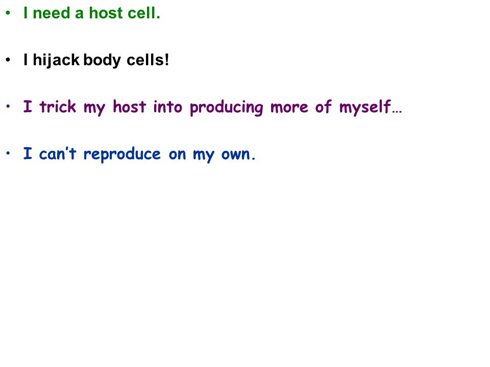 I need a host cell. I hijack body cells.