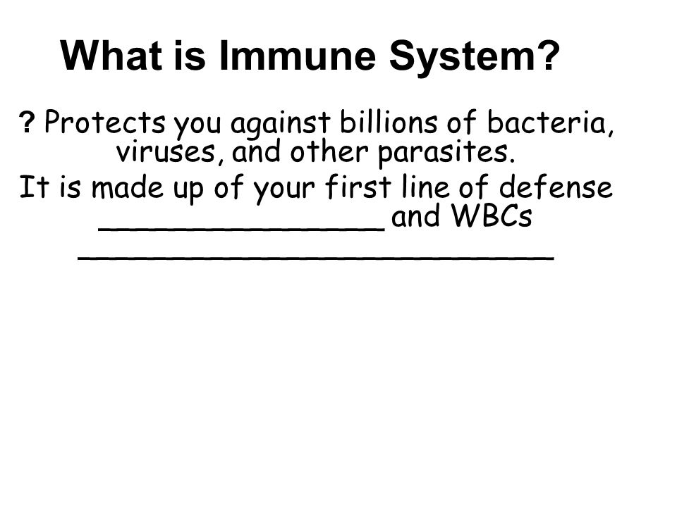 What is Immune System. Protects you against billions of bacteria, viruses, and other parasites.
