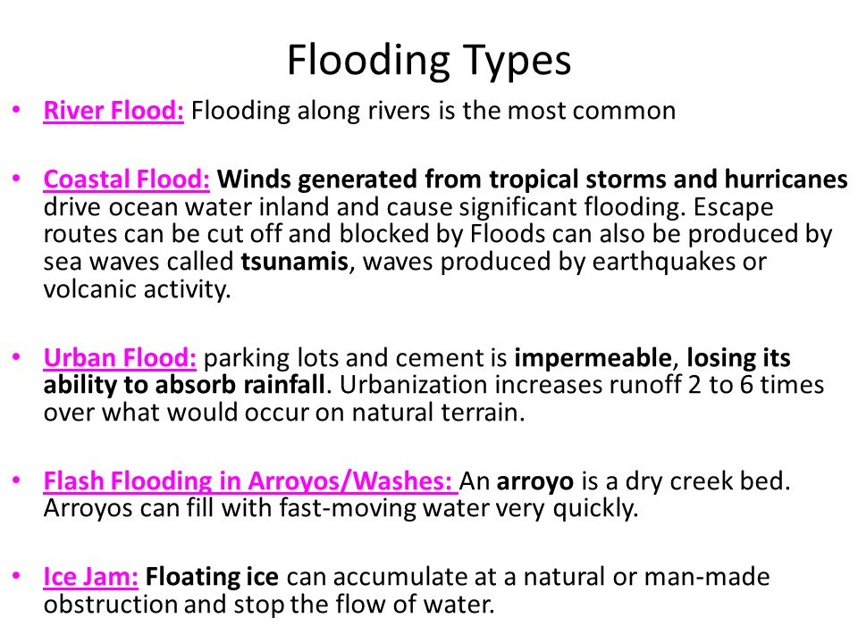 Flooding Types River Flood: Flooding along rivers is the most common Coastal Flood: Winds generated from tropical storms and hurricanes drive ocean water inland and cause significant flooding.