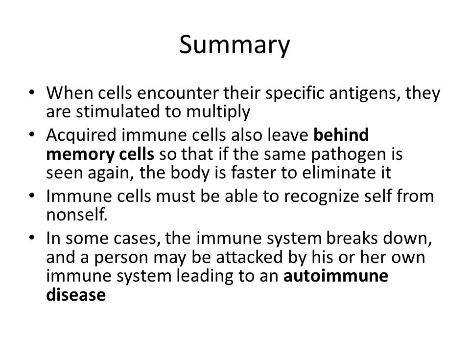 Summary When cells encounter their specific antigens, they are stimulated to multiply Acquired immune cells also leave behind memory cells so that if the same pathogen is seen again, the body is faster to eliminate it Immune cells must be able to recognize self from nonself.