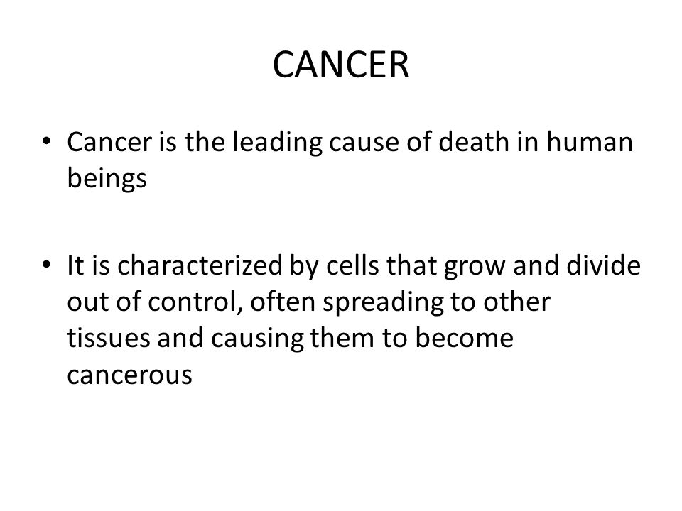 CANCER Cancer is the leading cause of death in human beings It is characterized by cells that grow and divide out of control, often spreading to other