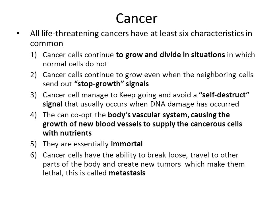 Cancer All life-threatening cancers have at least six characteristics in common 1)Cancer cells continue to grow and divide in situations in which norm