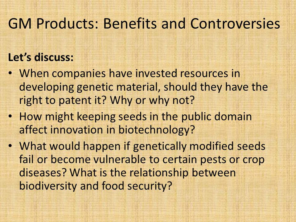 GM Products: Benefits and Controversies Let's discuss: When companies have invested resources in developing genetic material, should they have the right to patent it.