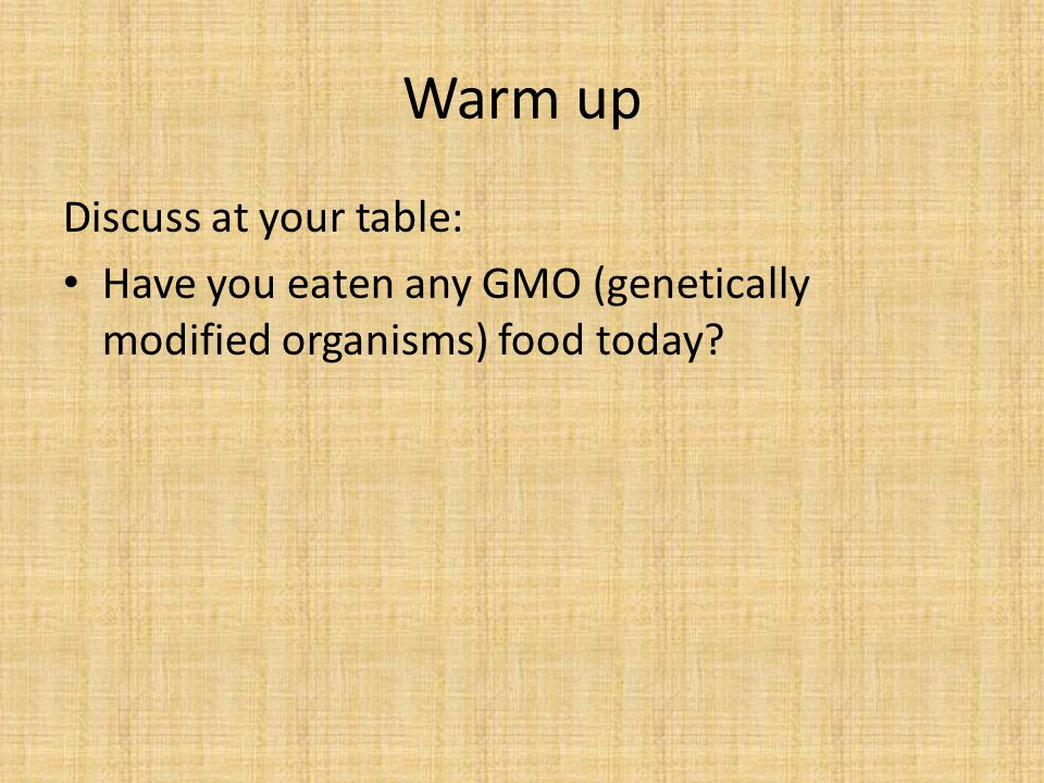 Warm up Discuss at your table: Have you eaten any GMO (genetically modified organisms) food today
