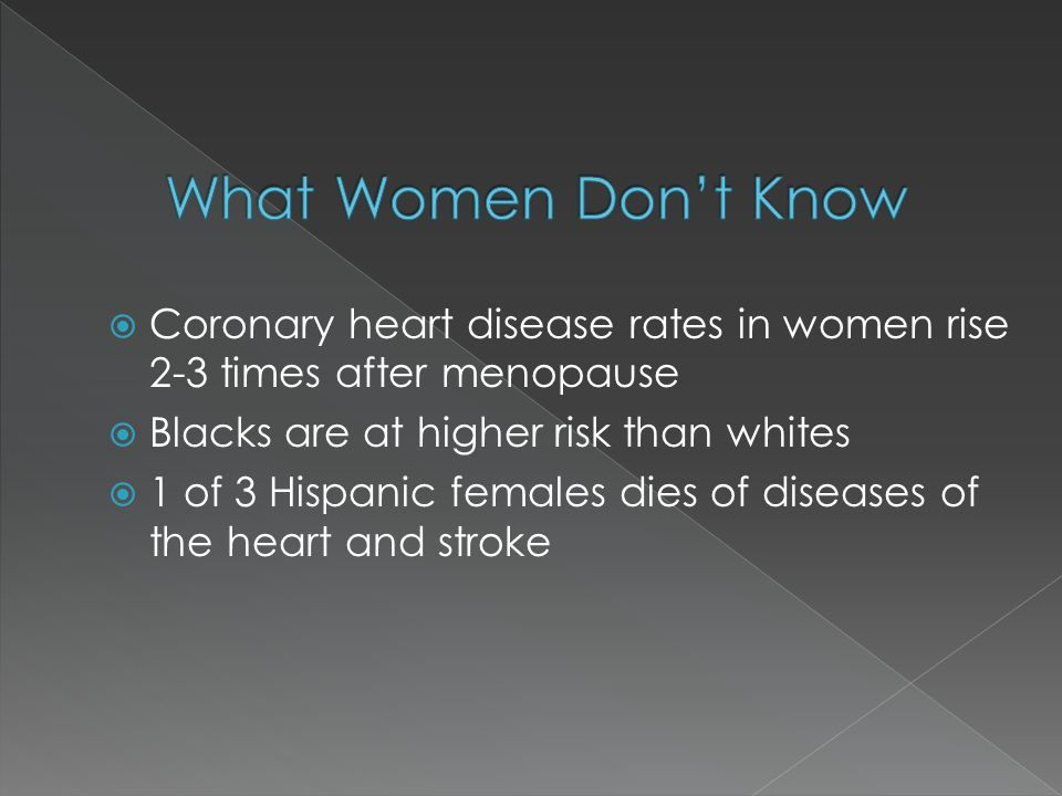  Coronary heart disease rates in women rise 2-3 times after menopause  Blacks are at higher risk than whites  1 of 3 Hispanic females dies of diseases of the heart and stroke
