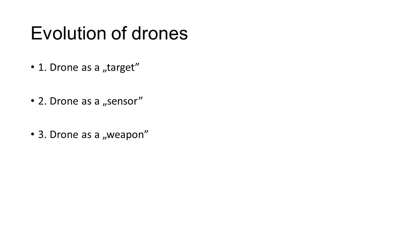 "Evolution of drones 1. Drone as a ""target 2. Drone as a ""sensor 3. Drone as a ""weapon"