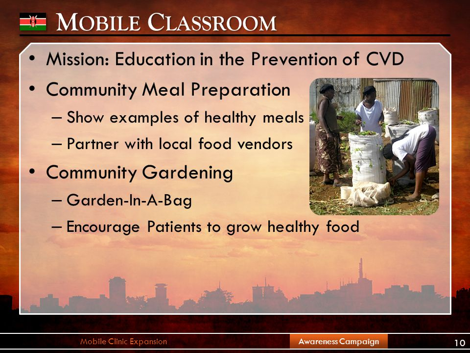 M OBILE C LASSROOM Mission: Education in the Prevention of CVD Community Meal Preparation – Show examples of healthy meals – Partner with local food vendors Community Gardening – Garden-In-A-Bag – Encourage Patients to grow healthy food Awareness CampaignMobile Clinic Expansion 10