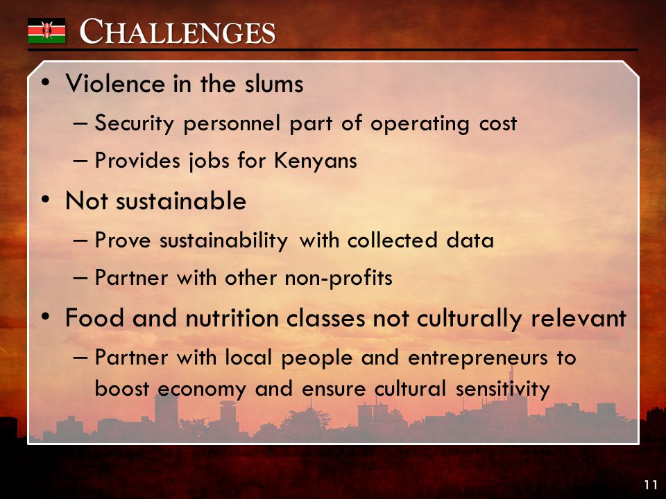 C HALLENGES Violence in the slums – Security personnel part of operating cost – Provides jobs for Kenyans Not sustainable – Prove sustainability with collected data – Partner with other non-profits Food and nutrition classes not culturally relevant – Partner with local people and entrepreneurs to boost economy and ensure cultural sensitivity 11