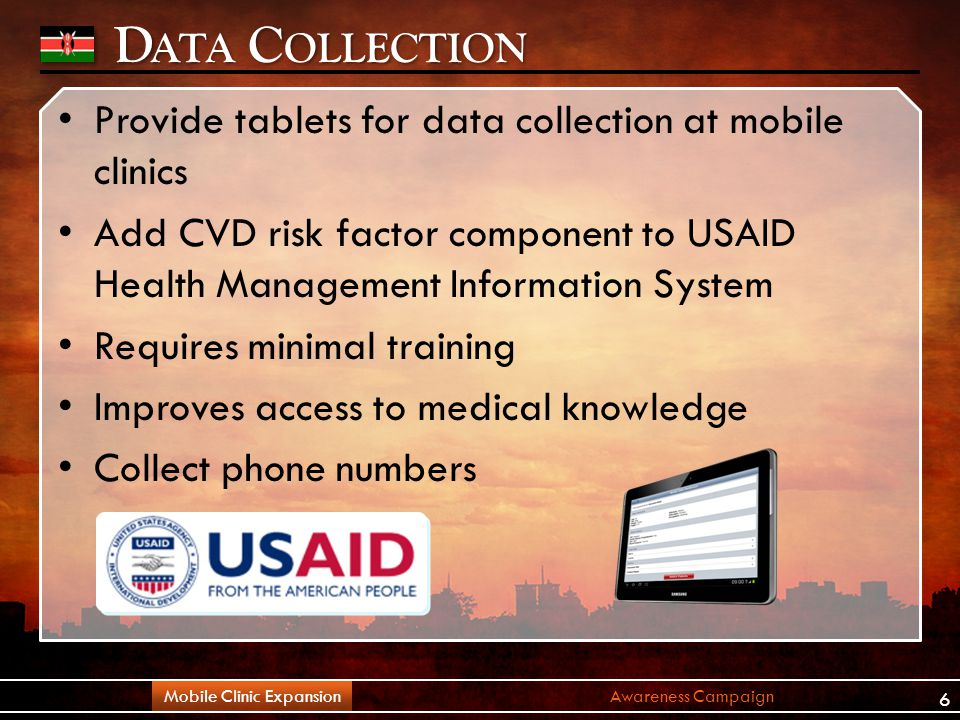 D ATA C OLLECTION Provide tablets for data collection at mobile clinics Add CVD risk factor component to USAID Health Management Information System Requires minimal training Improves access to medical knowledge Collect phone numbers Awareness CampaignMobile Clinic Expansion 6