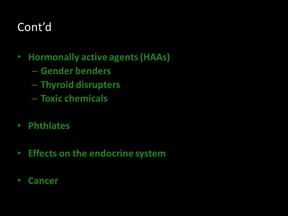Cont'd Hormonally active agents (HAAs) – Gender benders – Thyroid disrupters – Toxic chemicals Phthlates Effects on the endocrine system Cancer