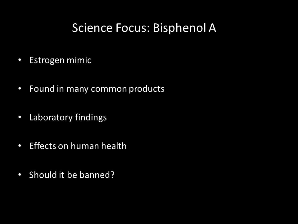 Science Focus: Bisphenol A Estrogen mimic Found in many common products Laboratory findings Effects on human health Should it be banned