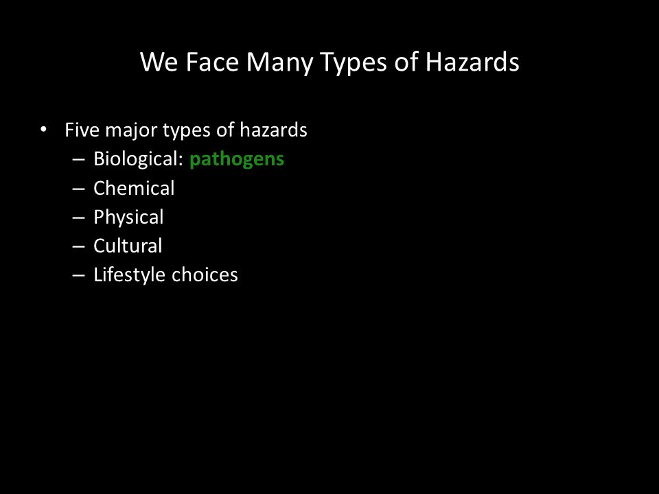 We Face Many Types of Hazards Five major types of hazards – Biological: pathogens – Chemical – Physical – Cultural – Lifestyle choices