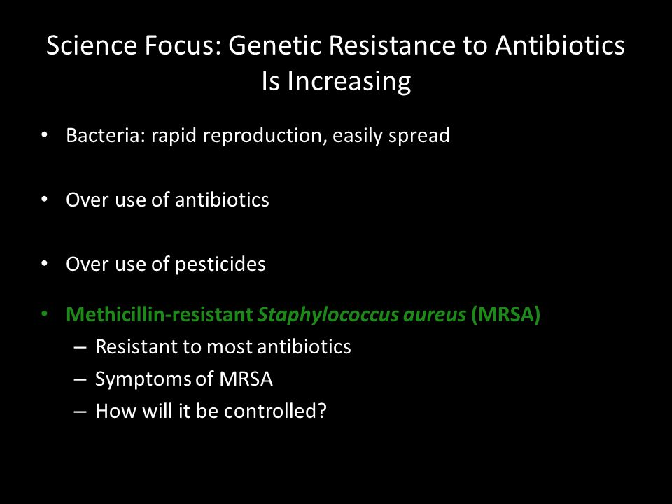 Science Focus: Genetic Resistance to Antibiotics Is Increasing Bacteria: rapid reproduction, easily spread Over use of antibiotics Over use of pesticides Methicillin-resistant Staphylococcus aureus (MRSA) – Resistant to most antibiotics – Symptoms of MRSA – How will it be controlled
