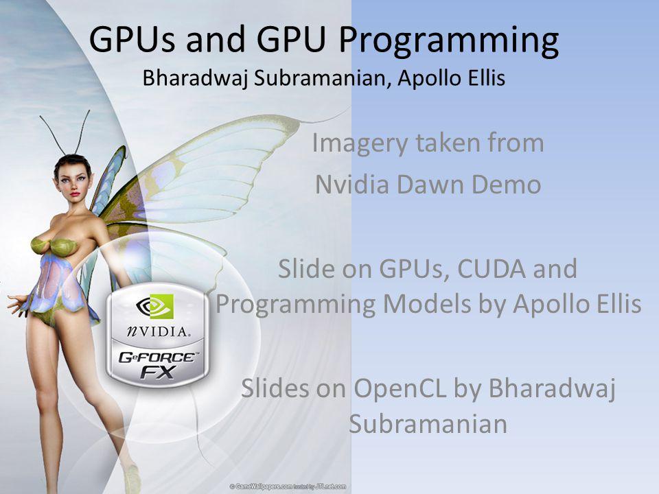 GPUs and GPU Programming Bharadwaj Subramanian, Apollo Ellis Imagery taken from Nvidia Dawn Demo Slide on GPUs, CUDA and Programming Models by Apollo Ellis Slides on OpenCL by Bharadwaj Subramanian