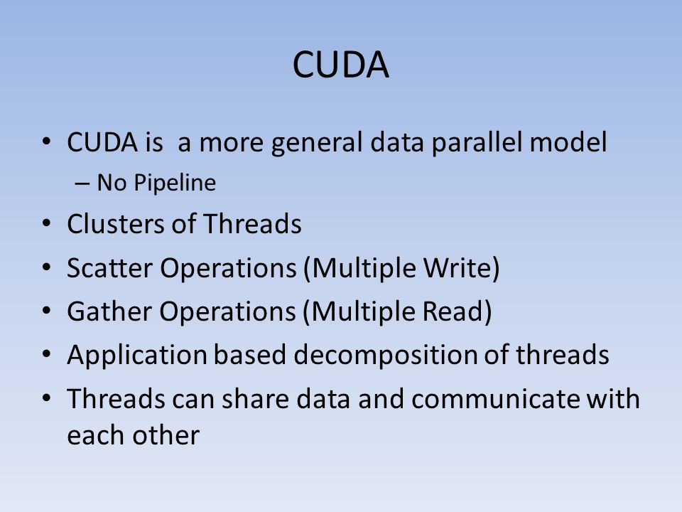 CUDA CUDA is a more general data parallel model – No Pipeline Clusters of Threads Scatter Operations (Multiple Write) Gather Operations (Multiple Read