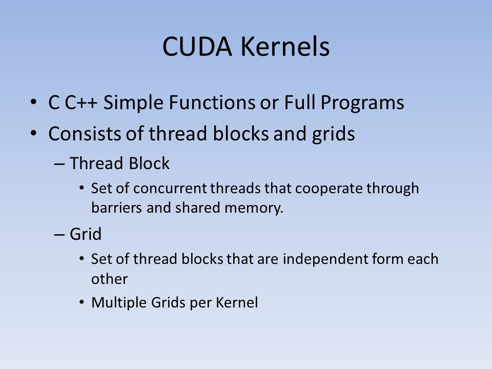 CUDA Kernels C C++ Simple Functions or Full Programs Consists of thread blocks and grids – Thread Block Set of concurrent threads that cooperate through barriers and shared memory.