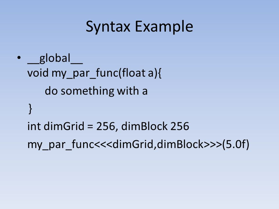 Syntax Example __global__ void my_par_func(float a){ do something with a } int dimGrid = 256, dimBlock 256 my_par_func >>(5.0f)