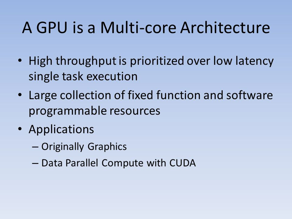 A GPU is a Multi-core Architecture High throughput is prioritized over low latency single task execution Large collection of fixed function and software programmable resources Applications – Originally Graphics – Data Parallel Compute with CUDA
