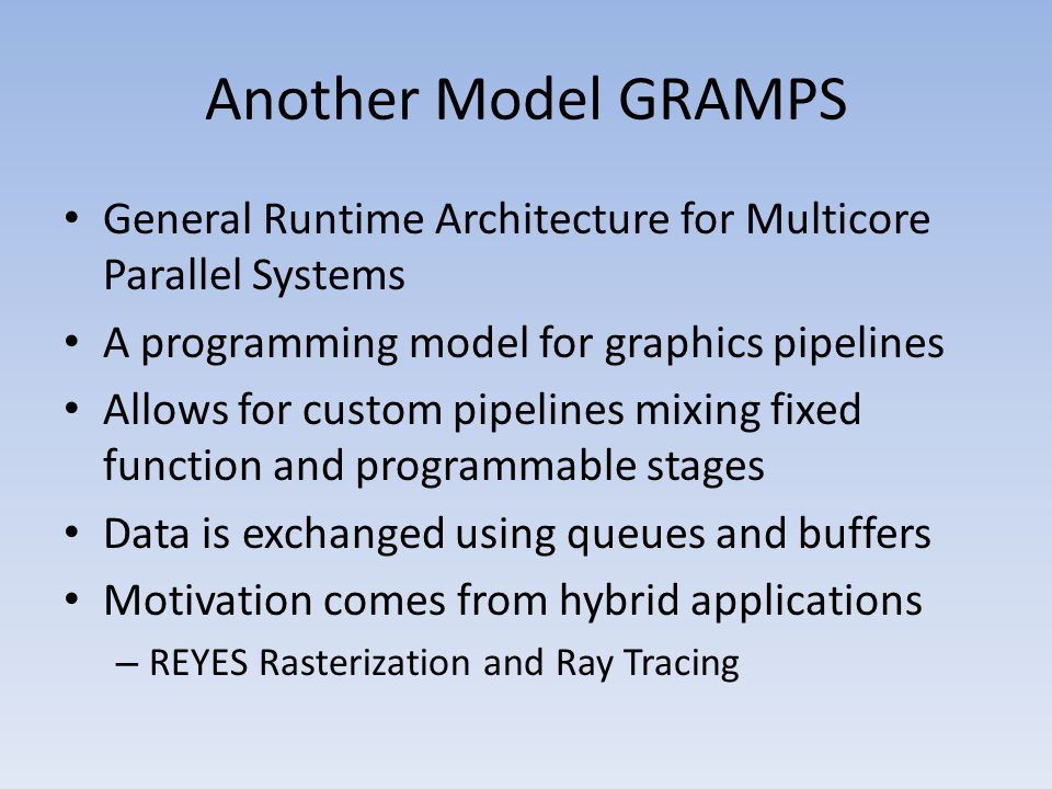 Another Model GRAMPS General Runtime Architecture for Multicore Parallel Systems A programming model for graphics pipelines Allows for custom pipelines mixing fixed function and programmable stages Data is exchanged using queues and buffers Motivation comes from hybrid applications – REYES Rasterization and Ray Tracing