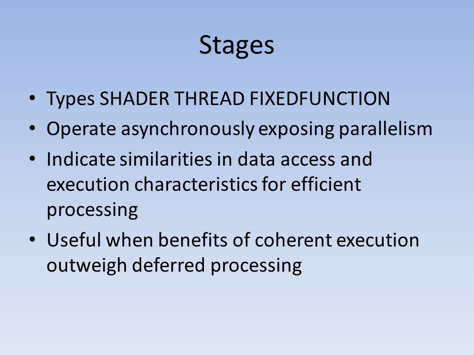 Stages Types SHADER THREAD FIXEDFUNCTION Operate asynchronously exposing parallelism Indicate similarities in data access and execution characteristics for efficient processing Useful when benefits of coherent execution outweigh deferred processing