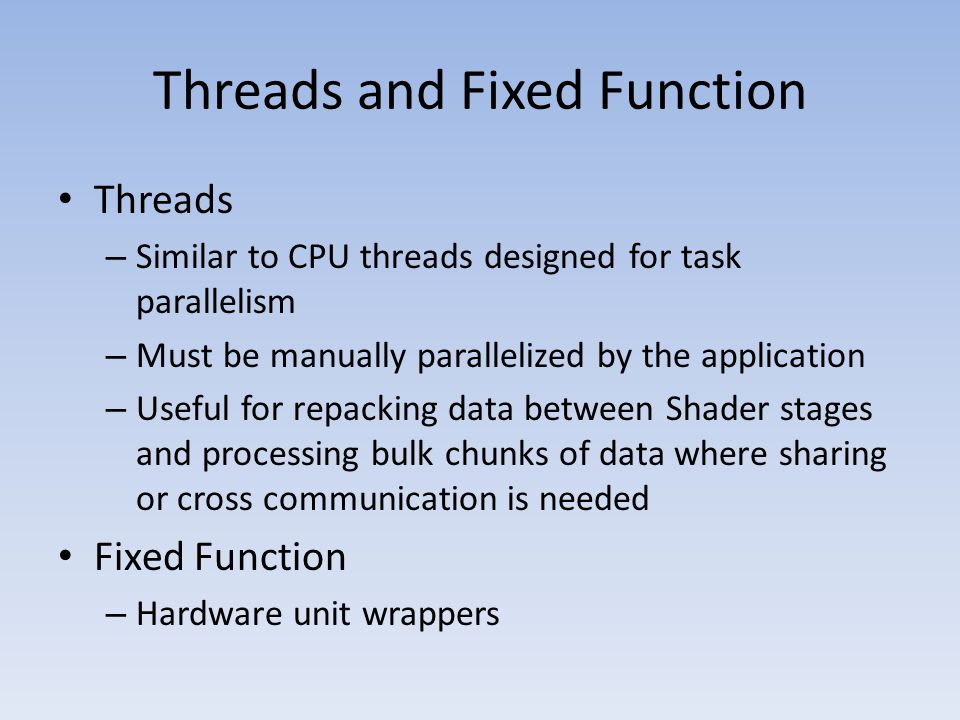 Threads and Fixed Function Threads – Similar to CPU threads designed for task parallelism – Must be manually parallelized by the application – Useful for repacking data between Shader stages and processing bulk chunks of data where sharing or cross communication is needed Fixed Function – Hardware unit wrappers